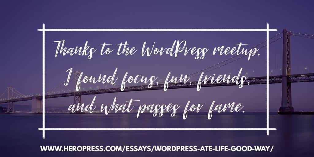 Pull Quote: Thanks to the WordPress meetup, I found focus, fun, friends, and what passes for fame.