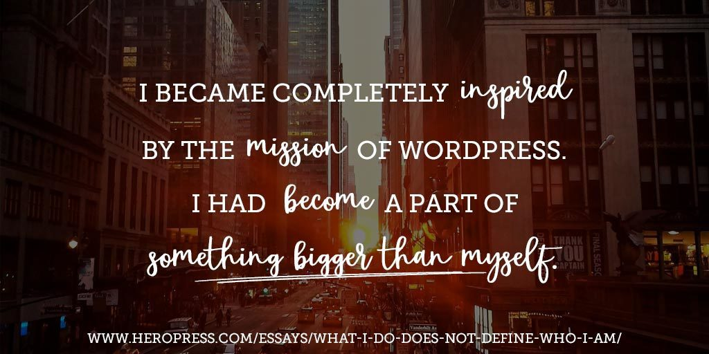 Pull Quote: I became completely inspired by the mission of WordPress. I had become a part of something bigger than myself.